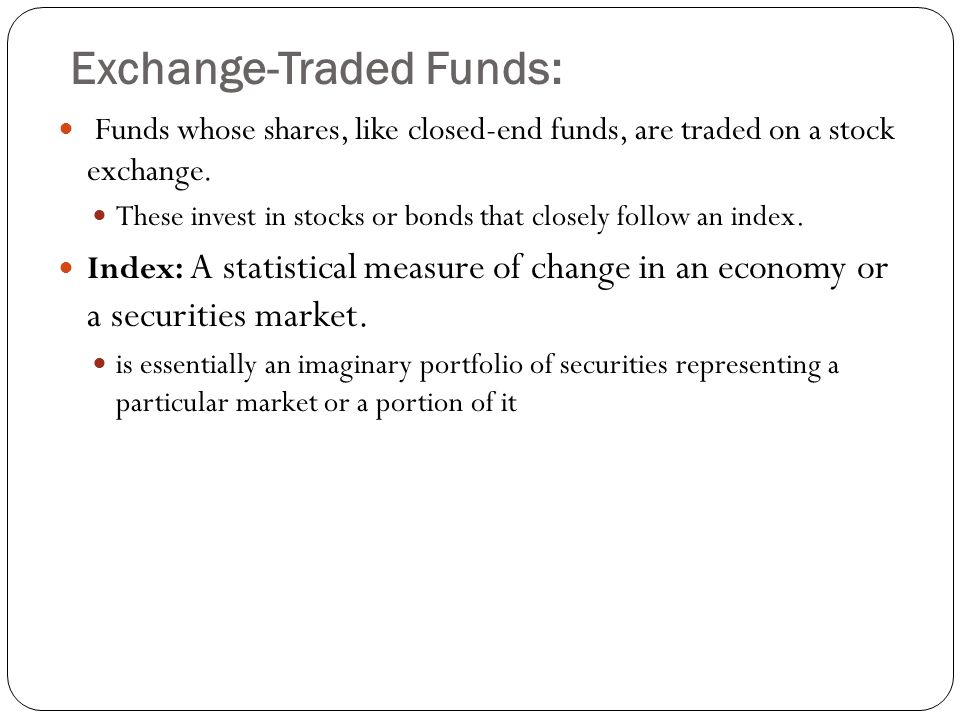 Exchange-Traded Funds: Funds whose shares, like closed-end funds, are traded on a stock exchange. These invest in stocks or bonds that closely follow