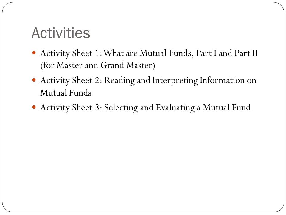 Activities Activity Sheet 1: What are Mutual Funds, Part I and Part II (for Master and Grand Master) Activity Sheet 2: Reading and Interpreting Information on Mutual Funds Activity Sheet 3: Selecting and Evaluating a Mutual Fund