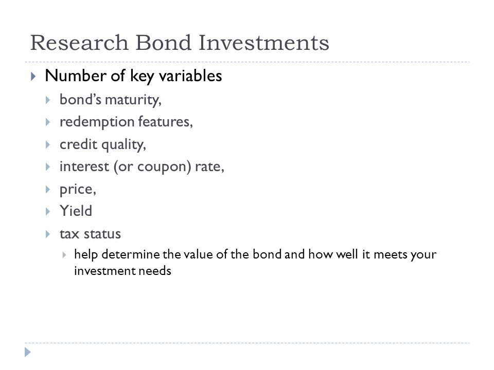 Research Bond Investments  Number of key variables  bond's maturity,  redemption features,  credit quality,  interest (or coupon) rate,  price,
