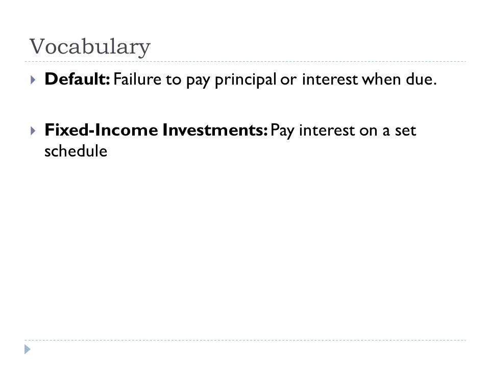 Vocabulary  Default: Failure to pay principal or interest when due.  Fixed-Income Investments: Pay interest on a set schedule
