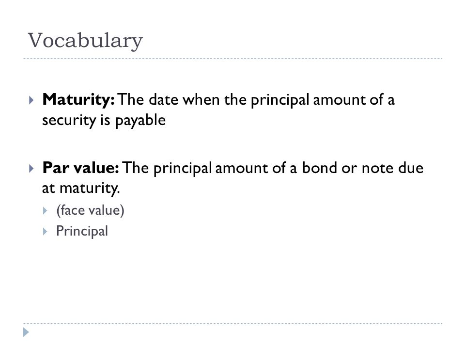 Vocabulary  Maturity: The date when the principal amount of a security is payable  Par value: The principal amount of a bond or note due at maturity.