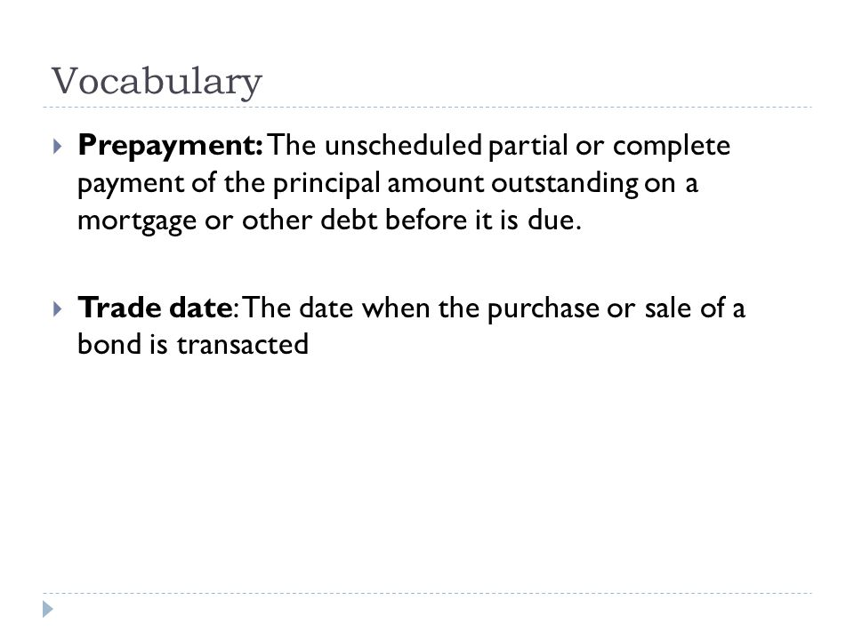 Vocabulary  Prepayment: The unscheduled partial or complete payment of the principal amount outstanding on a mortgage or other debt before it is due.