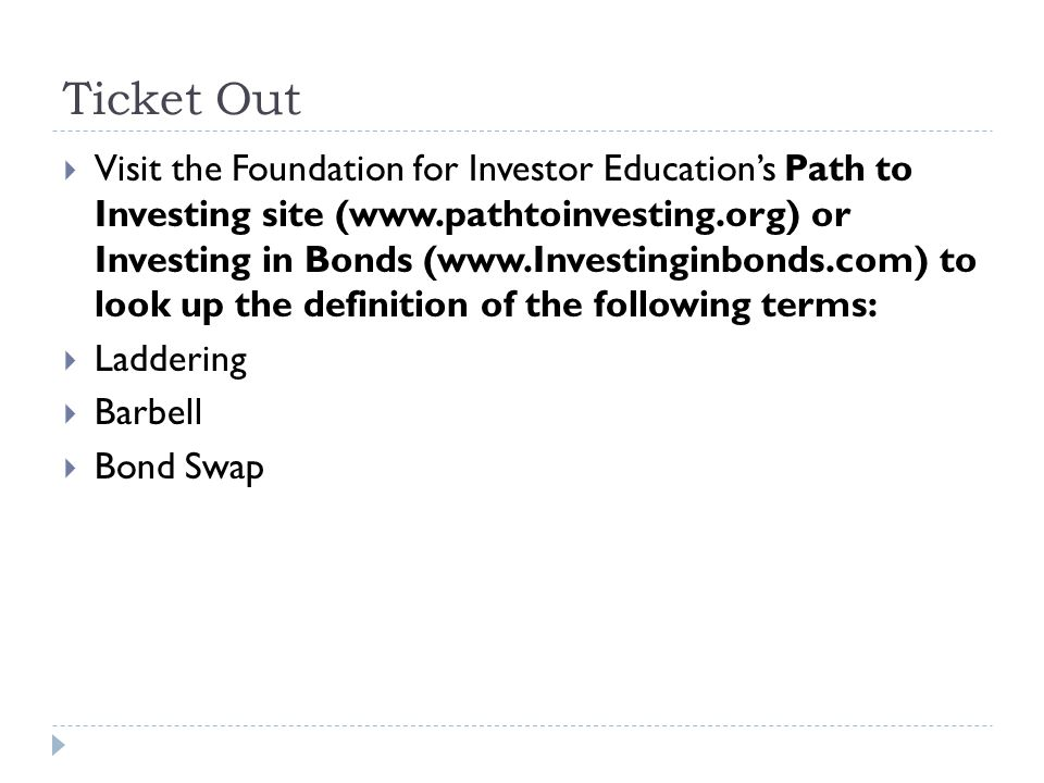 Ticket Out  Visit the Foundation for Investor Education's Path to Investing site (www.pathtoinvesting.org) or Investing in Bonds (www.Investinginbonds.com) to look up the definition of the following terms:  Laddering  Barbell  Bond Swap