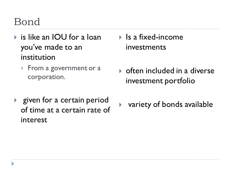 Bond  is like an IOU for a loan you've made to an institution  From a government or a corporation.