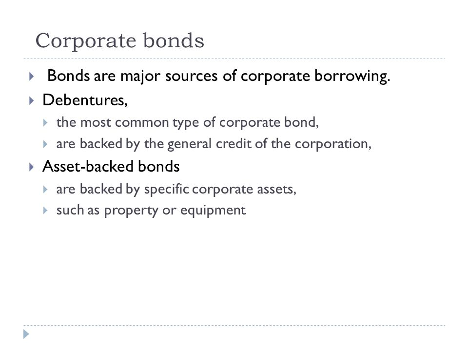 Corporate bonds  Bonds are major sources of corporate borrowing.  Debentures,  the most common type of corporate bond,  are backed by the general