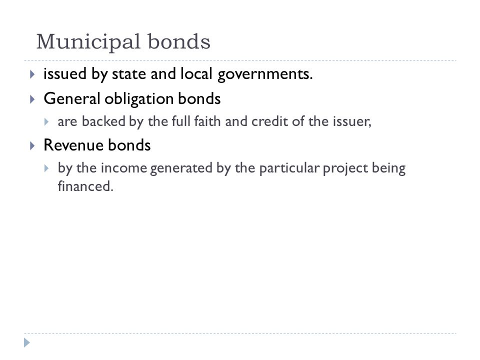 Municipal bonds  issued by state and local governments.  General obligation bonds  are backed by the full faith and credit of the issuer,  Revenue