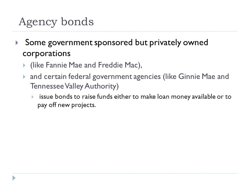 Agency bonds  Some government sponsored but privately owned corporations  (like Fannie Mae and Freddie Mac),  and certain federal government agencies (like Ginnie Mae and Tennessee Valley Authority)  issue bonds to raise funds either to make loan money available or to pay off new projects.