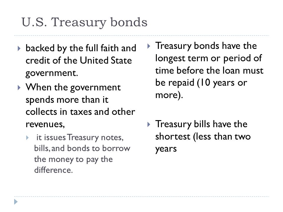 U.S. Treasury bonds  backed by the full faith and credit of the United State government.  When the government spends more than it collects in taxes