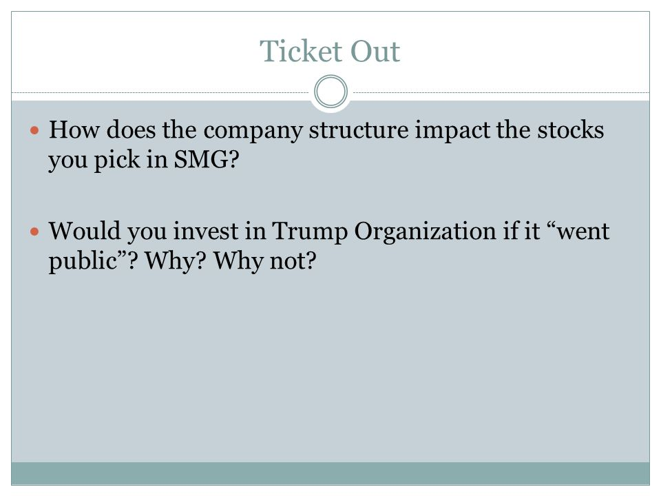 """Ticket Out How does the company structure impact the stocks you pick in SMG? Would you invest in Trump Organization if it """"went public""""? Why? Why not?"""