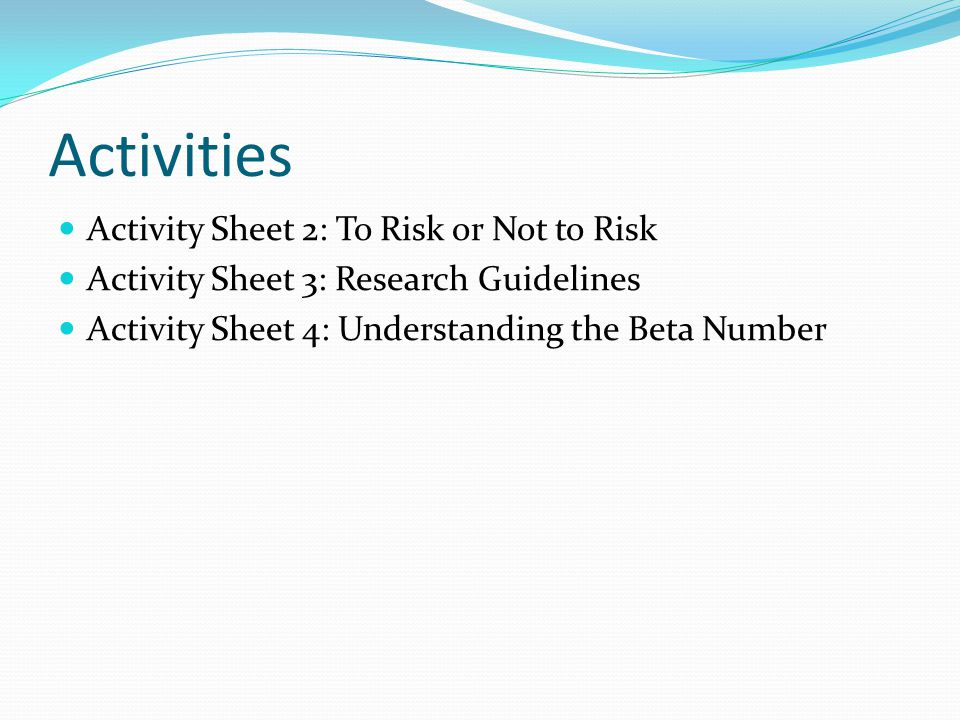Activities Activity Sheet 2: To Risk or Not to Risk Activity Sheet 3: Research Guidelines Activity Sheet 4: Understanding the Beta Number