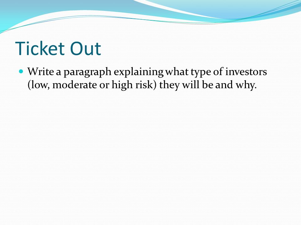 Ticket Out Write a paragraph explaining what type of investors (low, moderate or high risk) they will be and why.
