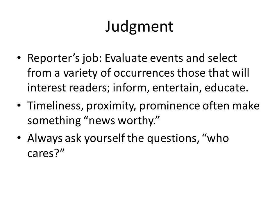 Judgment Reporter's job: Evaluate events and select from a variety of occurrences those that will interest readers; inform, entertain, educate.