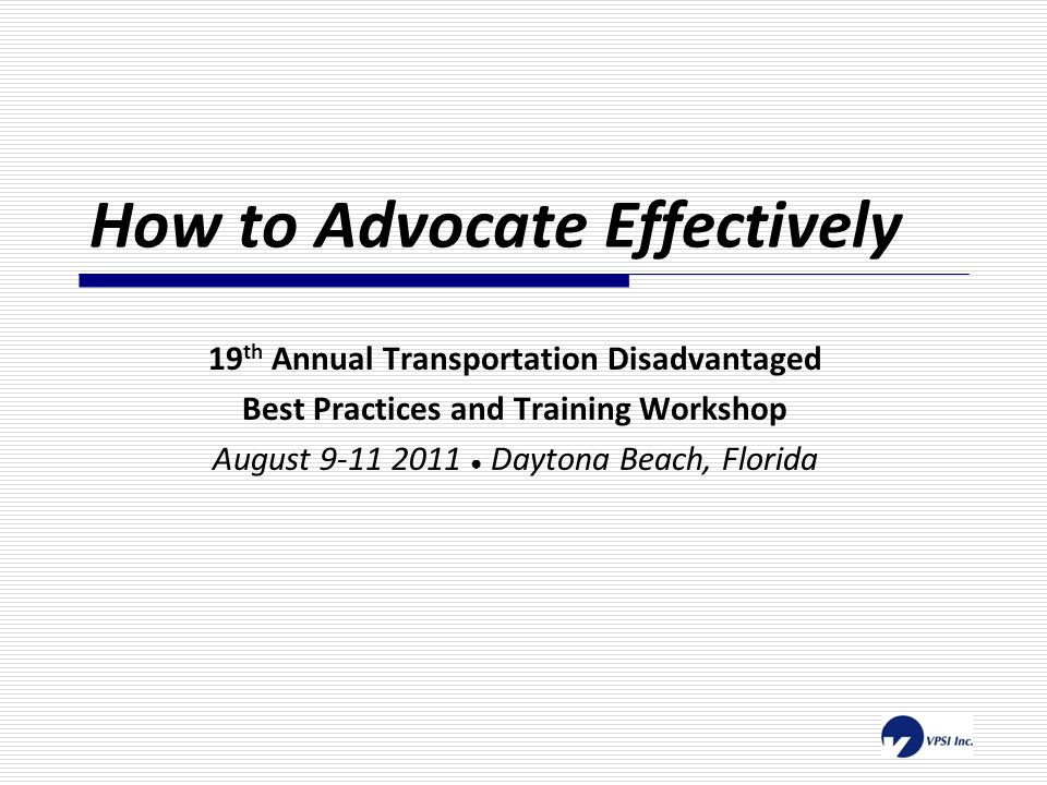 How to Advocate Effectively 19 th Annual Transportation Disadvantaged Best Practices and Training Workshop August 9-11 2011 ● Daytona Beach, Florida