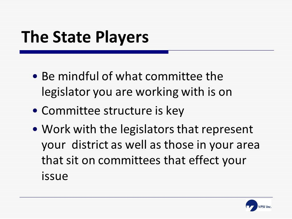 The State Players Be mindful of what committee the legislator you are working with is on Committee structure is key Work with the legislators that represent your district as well as those in your area that sit on committees that effect your issue