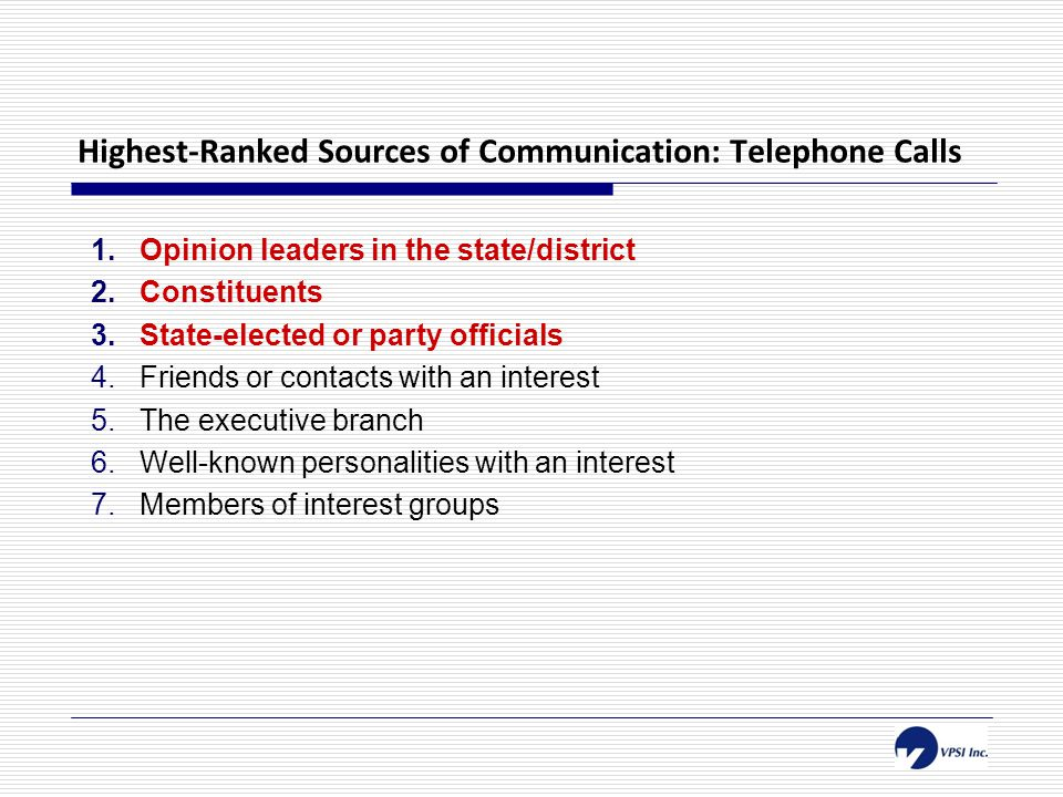 Highest-Ranked Sources of Communication: Telephone Calls 1.Opinion leaders in the state/district 2.Constituents 3.State-elected or party officials 4.Friends or contacts with an interest 5.The executive branch 6.Well-known personalities with an interest 7.Members of interest groups
