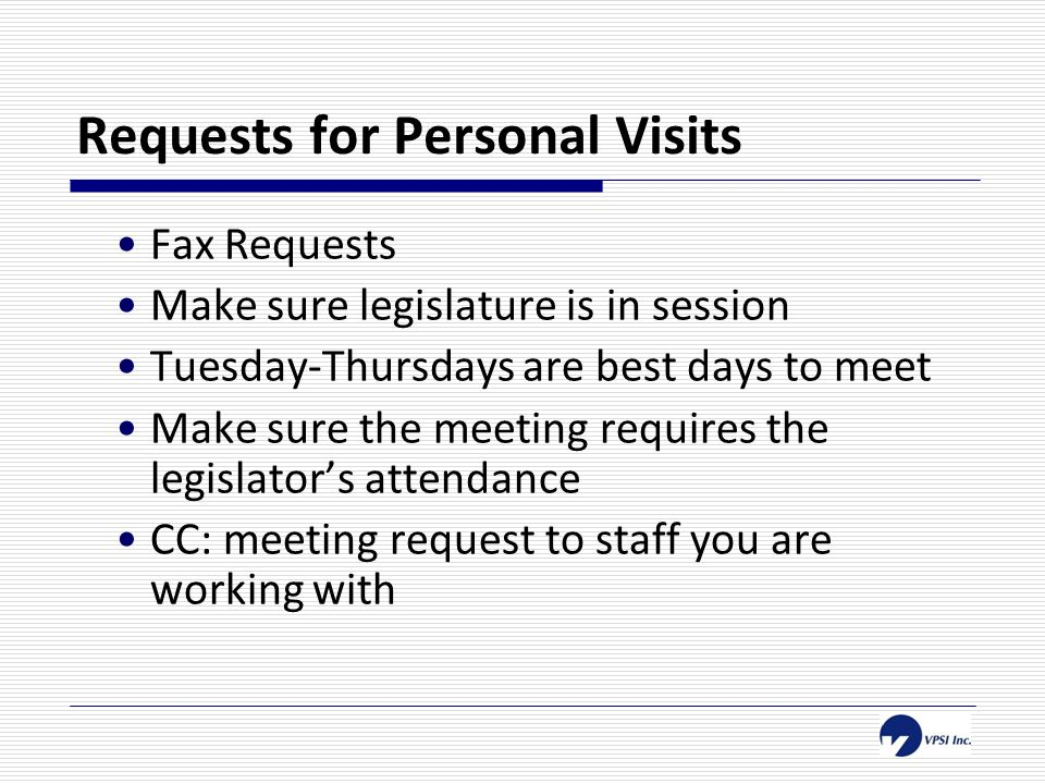 Requests for Personal Visits Fax Requests Make sure legislature is in session Tuesday-Thursdays are best days to meet Make sure the meeting requires the legislator's attendance CC: meeting request to staff you are working with