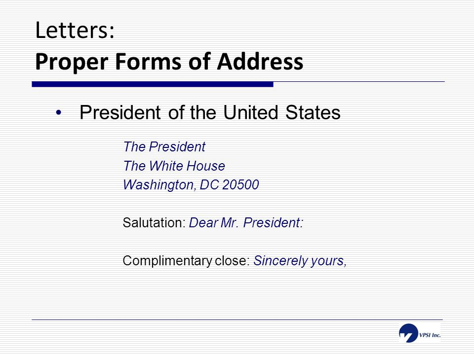 Letters: Proper Forms of Address President of the United States The President The White House Washington, DC 20500 Salutation: Dear Mr.