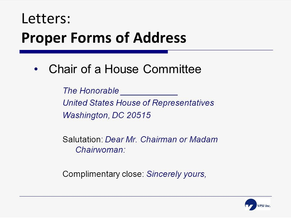 Letters: Proper Forms of Address Chair of a House Committee The Honorable ____________ United States House of Representatives Washington, DC 20515 Salutation: Dear Mr.