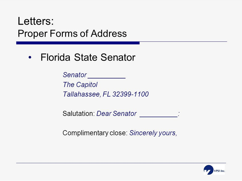 Letters: Proper Forms of Address Florida State Senator Senator __________ The Capitol Tallahassee, FL 32399-1100 Salutation: Dear Senator __________: Complimentary close: Sincerely yours,