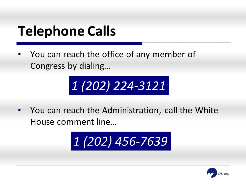 Telephone Calls You can reach the office of any member of Congress by dialing… You can reach the Administration, call the White House comment line… 1 (202) 224-3121 1 (202) 456-7639