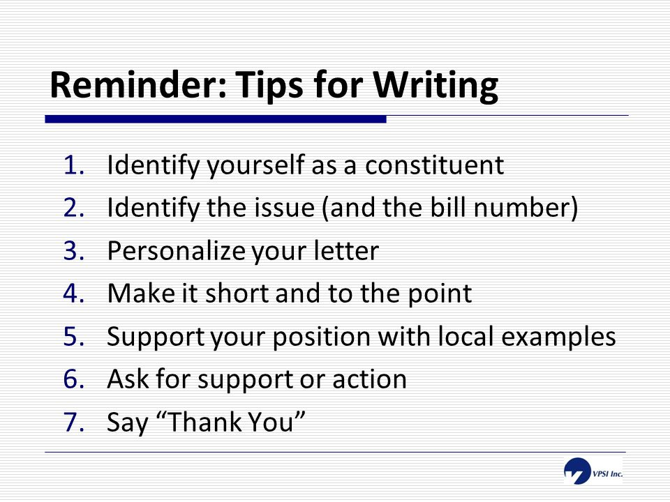 Reminder: Tips for Writing 1.Identify yourself as a constituent 2.Identify the issue (and the bill number) 3.Personalize your letter 4.Make it short and to the point 5.Support your position with local examples 6.Ask for support or action 7.Say Thank You