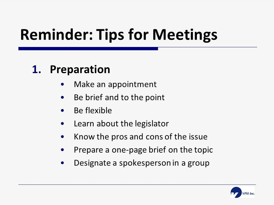 Reminder: Tips for Meetings 1.Preparation Make an appointment Be brief and to the point Be flexible Learn about the legislator Know the pros and cons of the issue Prepare a one-page brief on the topic Designate a spokesperson in a group