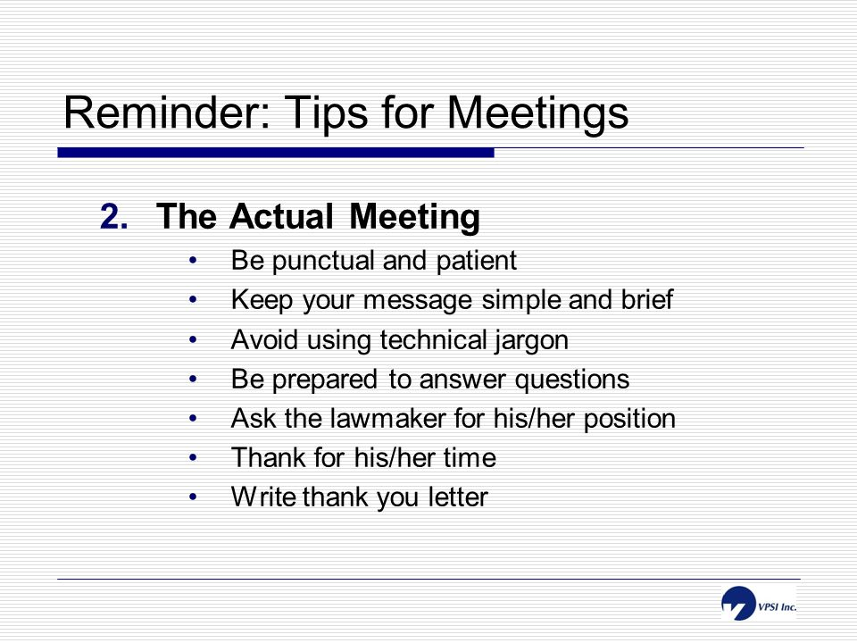 Reminder: Tips for Meetings 2.The Actual Meeting Be punctual and patient Keep your message simple and brief Avoid using technical jargon Be prepared to answer questions Ask the lawmaker for his/her position Thank for his/her time Write thank you letter