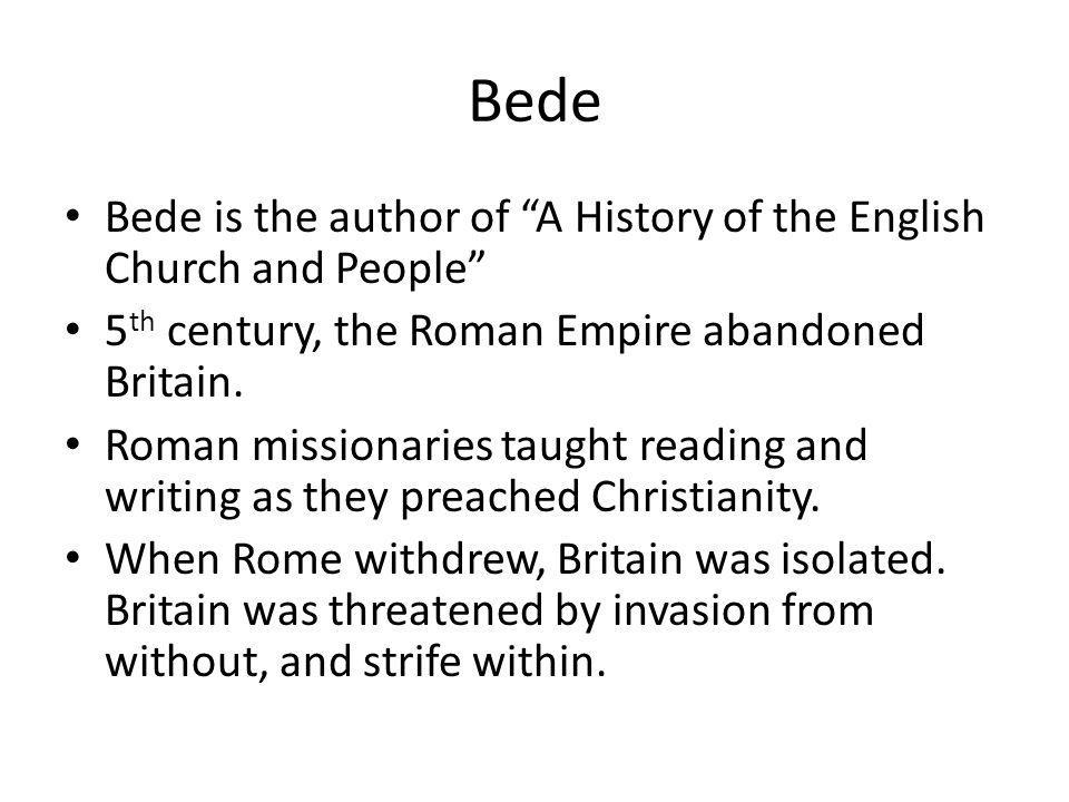 """Bede Bede is the author of """"A History of the English Church and People"""" 5 th century, the Roman Empire abandoned Britain. Roman missionaries taught re"""