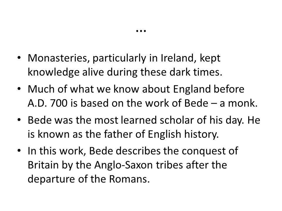… Monasteries, particularly in Ireland, kept knowledge alive during these dark times. Much of what we know about England before A.D. 700 is based on t