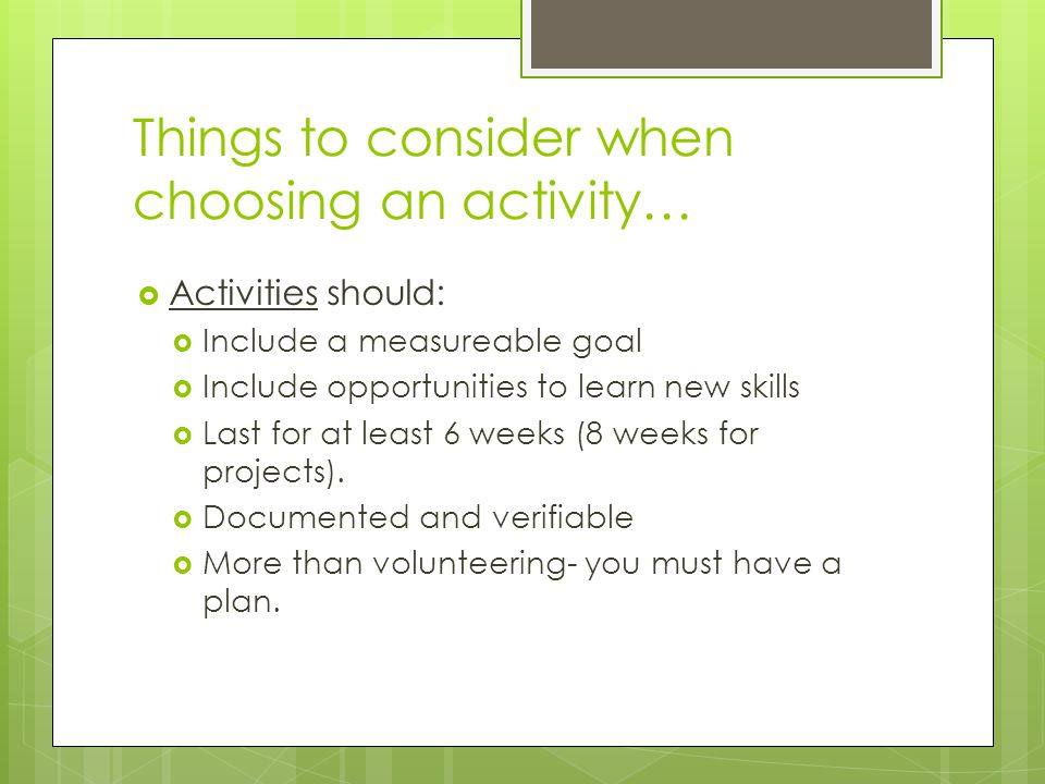 Things to consider when choosing an activity…  Activities should:  Include a measureable goal  Include opportunities to learn new skills  Last for at least 6 weeks (8 weeks for projects).