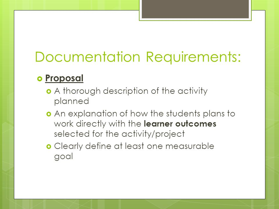 Documentation Requirements:  Proposal  A thorough description of the activity planned  An explanation of how the students plans to work directly with the learner outcomes selected for the activity/project  Clearly define at least one measurable goal
