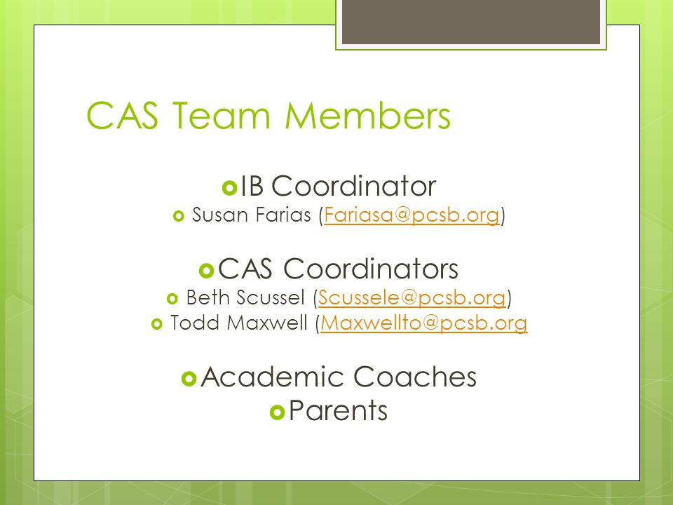 CAS Team Members  IB Coordinator  Susan Farias (Fariasa@pcsb.org)Fariasa@pcsb.org  CAS Coordinators  Beth Scussel (Scussele@pcsb.org)Scussele@pcsb.org  Todd Maxwell (Maxwellto@pcsb.orgMaxwellto@pcsb.org  Academic Coaches  Parents