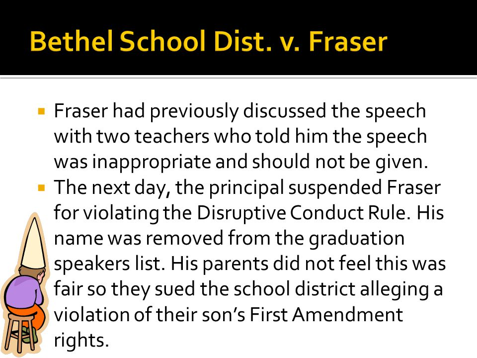  Fraser had previously discussed the speech with two teachers who told him the speech was inappropriate and should not be given.  The next day, the