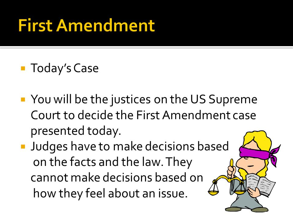  Today's Case  You will be the justices on the US Supreme Court to decide the First Amendment case presented today.  Judges have to make decisions