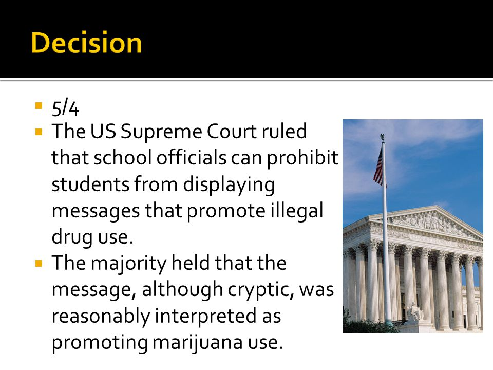  5/4  The US Supreme Court ruled that school officials can prohibit students from displaying messages that promote illegal drug use.  The majority