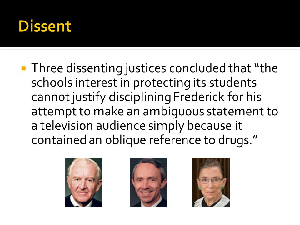 " Three dissenting justices concluded that ""the schools interest in protecting its students cannot justify disciplining Frederick for his attempt to m"