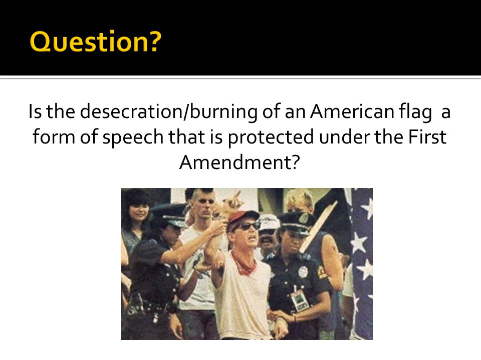 Is the desecration/burning of an American flag a form of speech that is protected under the First Amendment?