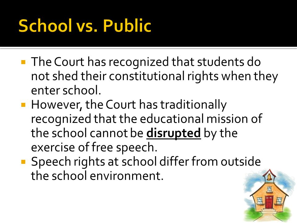  The Court has recognized that students do not shed their constitutional rights when they enter school.  However, the Court has traditionally recogn