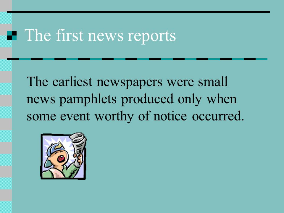 The first news reports The earliest newspapers were small news pamphlets produced only when some event worthy of notice occurred.