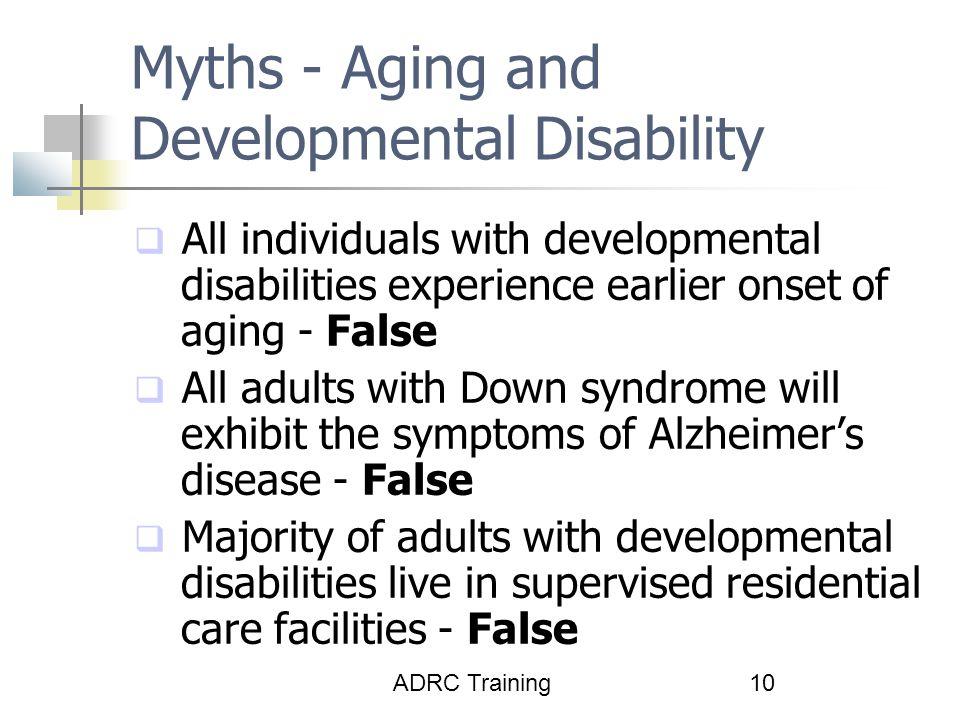ADRC Training10 Myths - Aging and Developmental Disability  All individuals with developmental disabilities experience earlier onset of aging - False  All adults with Down syndrome will exhibit the symptoms of Alzheimer's disease - False  Majority of adults with developmental disabilities live in supervised residential care facilities - False