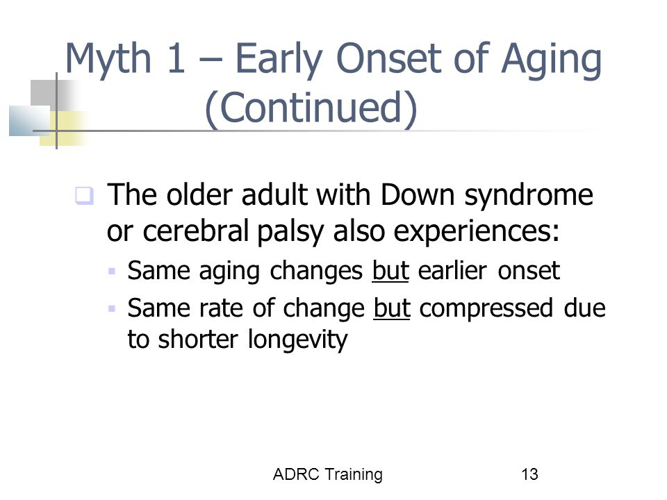 ADRC Training13 Myth 1 – Early Onset of Aging (Continued)  The older adult with Down syndrome or cerebral palsy also experiences:  Same aging changes but earlier onset  Same rate of change but compressed due to shorter longevity