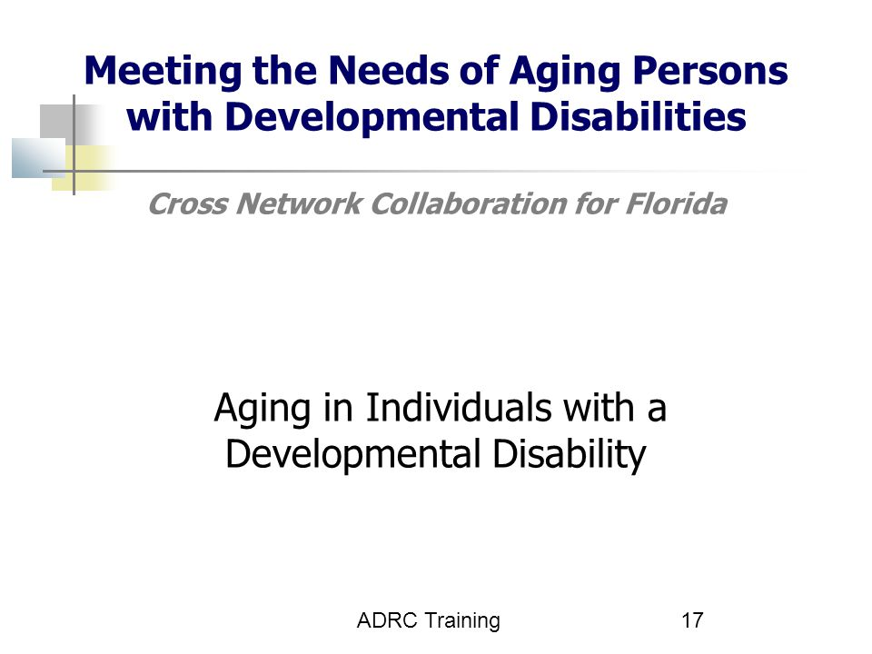 ADRC Training17 Meeting the Needs of Aging Persons with Developmental Disabilities Cross Network Collaboration for Florida Aging in Individuals with a Developmental Disability