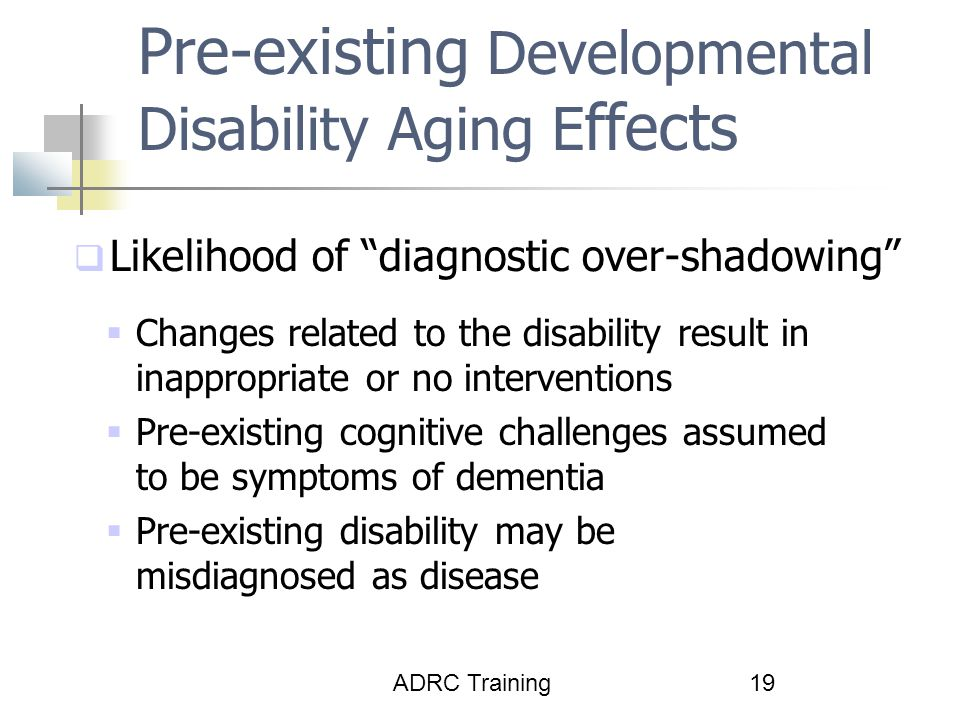 ADRC Training19 Pre-existing Developmental Disability Aging E ffects  Likelihood of diagnostic over-shadowing  Changes related to the disability result in inappropriate or no interventions  Pre-existing cognitive challenges assumed to be symptoms of dementia  Pre-existing disability may be misdiagnosed as disease