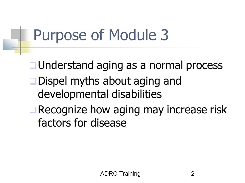 ADRC Training2 Purpose of Module 3  Understand aging as a normal process  Dispel myths about aging and developmental disabilities  Recognize how aging may increase risk factors for disease