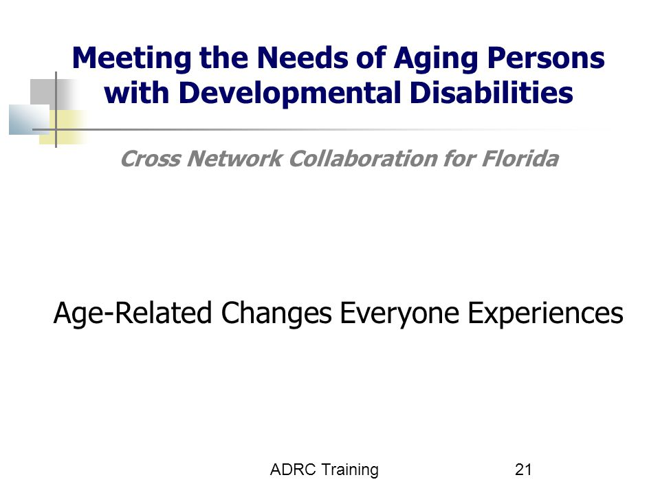 ADRC Training21 Meeting the Needs of Aging Persons with Developmental Disabilities Cross Network Collaboration for Florida Age-Related Changes Everyone Experiences