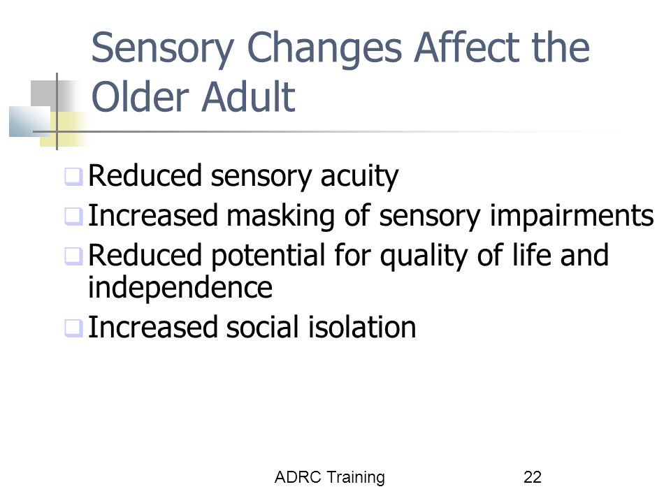 ADRC Training22 Sensory Changes Affect the Older Adult  Reduced sensory acuity  Increased masking of sensory impairments  Reduced potential for quality of life and independence  Increased social isolation
