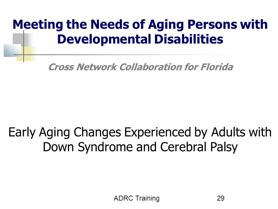 ADRC Training29 Meeting the Needs of Aging Persons with Developmental Disabilities Cross Network Collaboration for Florida Early Aging Changes Experienced by Adults with Down Syndrome and Cerebral Palsy