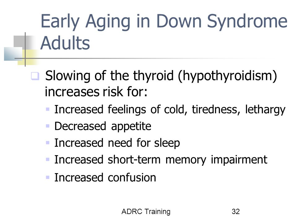 ADRC Training32 Early Aging in Down Syndrome Adults  Slowing of the thyroid (hypothyroidism) increases risk for:  Increased feelings of cold, tiredness, lethargy  Decreased appetite  Increased need for sleep  Increased short-term memory impairment  Increased confusion