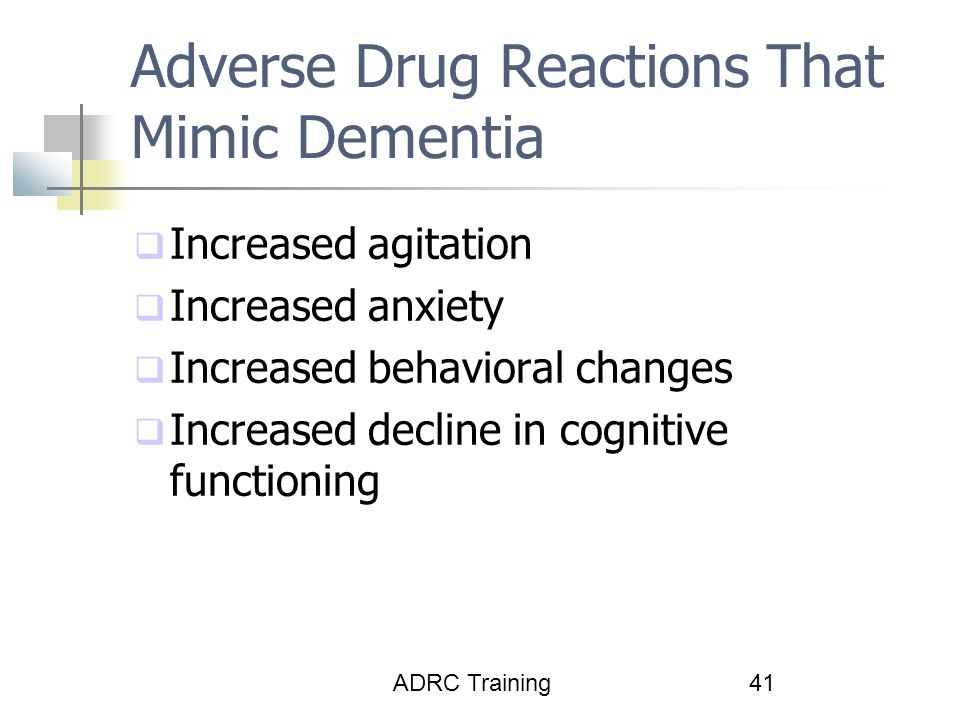 ADRC Training41 Adverse Drug Reactions That Mimic Dementia  Increased agitation  Increased anxiety  Increased behavioral changes  Increased decline in cognitive functioning