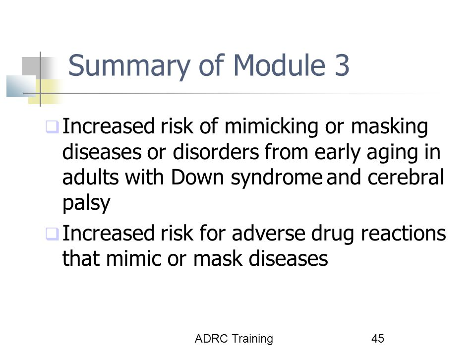 ADRC Training45 Summary of Module 3  Increased risk of mimicking or masking diseases or disorders from early aging in adults with Down syndrome and cerebral palsy  Increased risk for adverse drug reactions that mimic or mask diseases